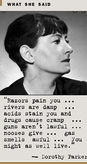 Dorothy Parker quote: Razors pain you. Rivers are damp. Acids stain you and drugs cause cramp. Guns aren't lawful, nooses give; gas smells awful you might as well life.