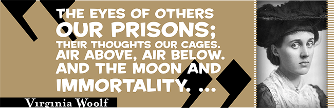 Virginia Woolf quote: The eyes of others our prisons; their thoughts our cages. Air above, air below. And the moon and immortality.
